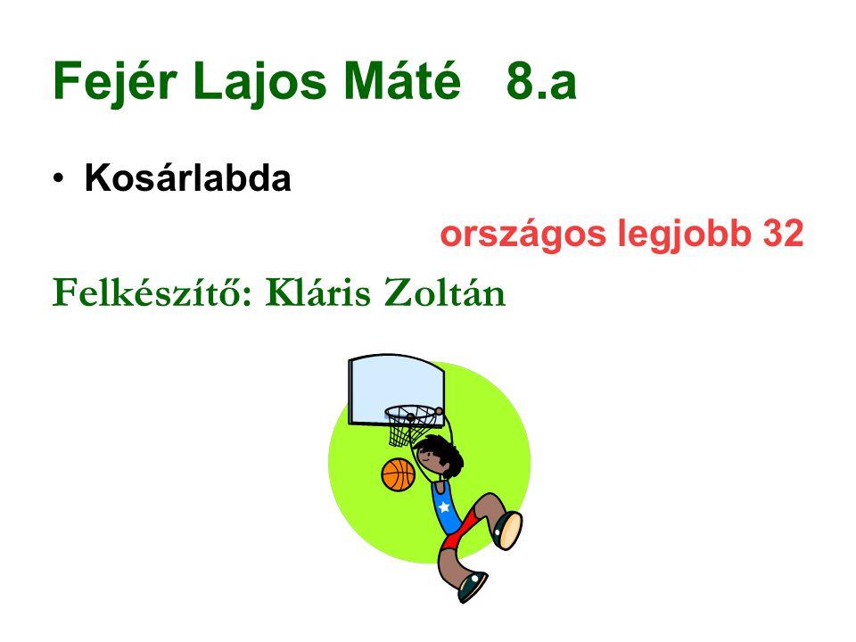 Fejér Lajos Máté 8.a Kosárlabda országos legjobb 32 Felkészítő: Kláris Zoltán