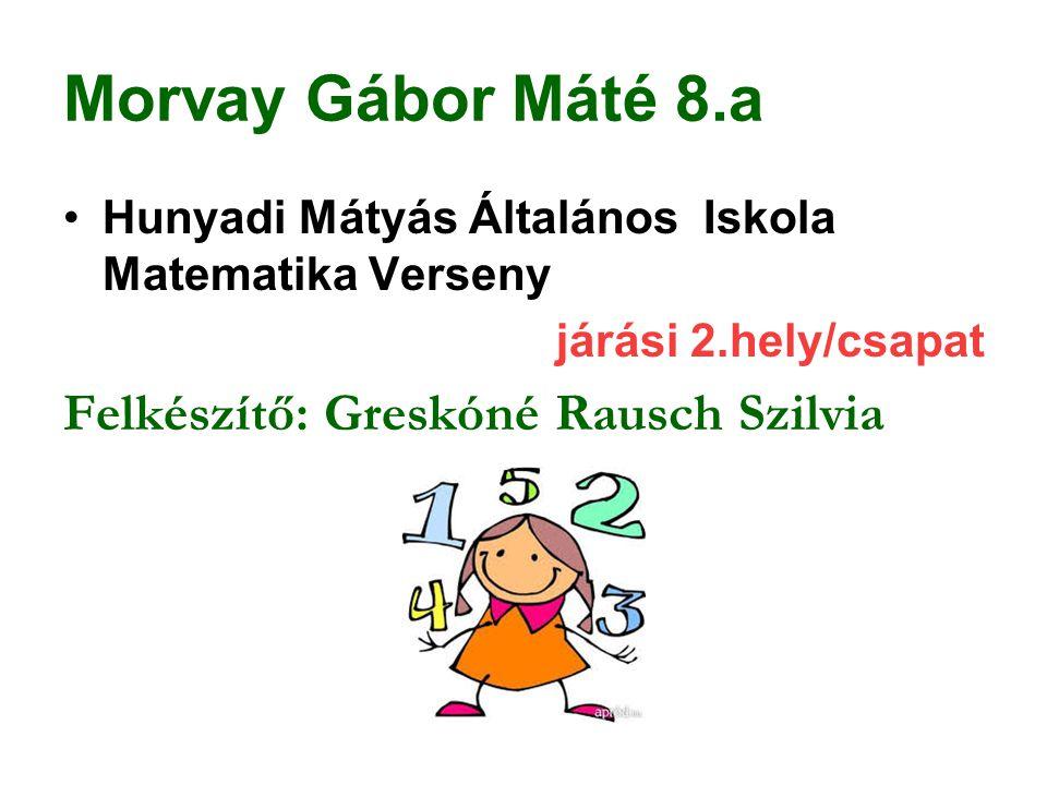 Morvay Gábor Máté 8.a Hunyadi Mátyás Általános Iskola Matematika Verseny járási 2.hely/csapat Felkészítő: Greskóné Rausch Szilvia