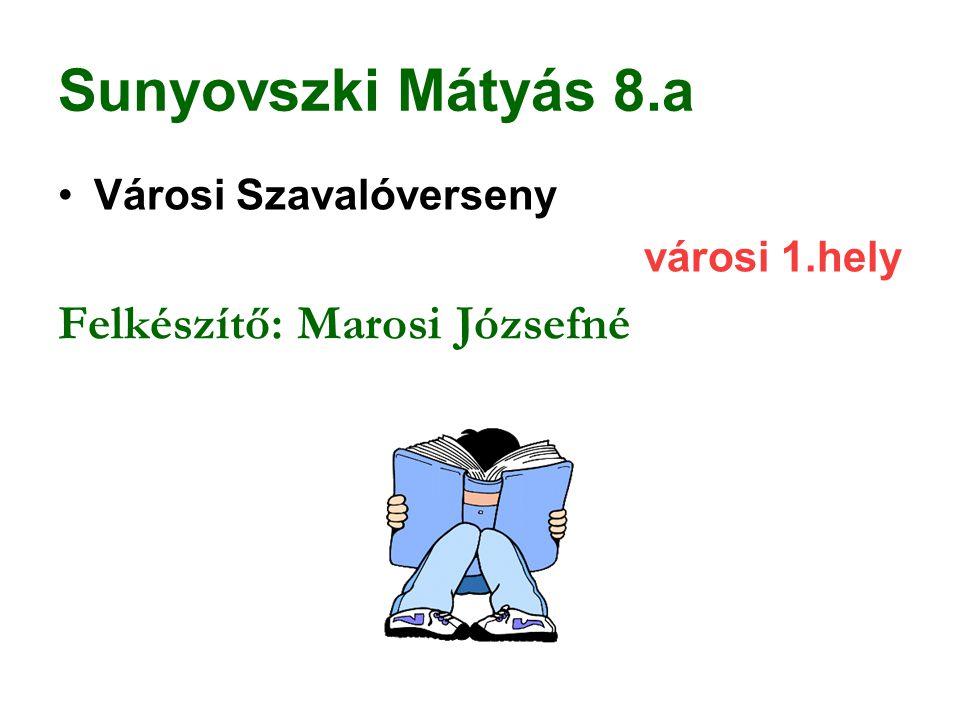 Sunyovszki Mátyás 8.a Városi Szavalóverseny városi 1.hely Felkészítő: Marosi Józsefné