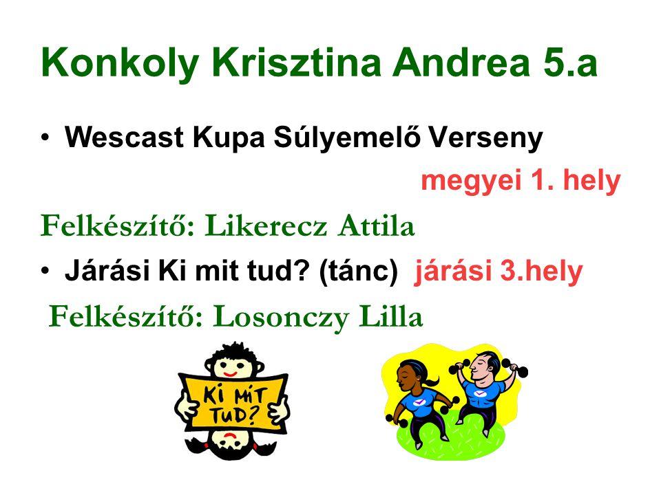 Konkoly Krisztina Andrea 5.a Wescast Kupa Súlyemelő Verseny megyei 1. hely Felkészítő: Likerecz Attila Járási Ki mit tud? (tánc) járási 3.hely Felkész