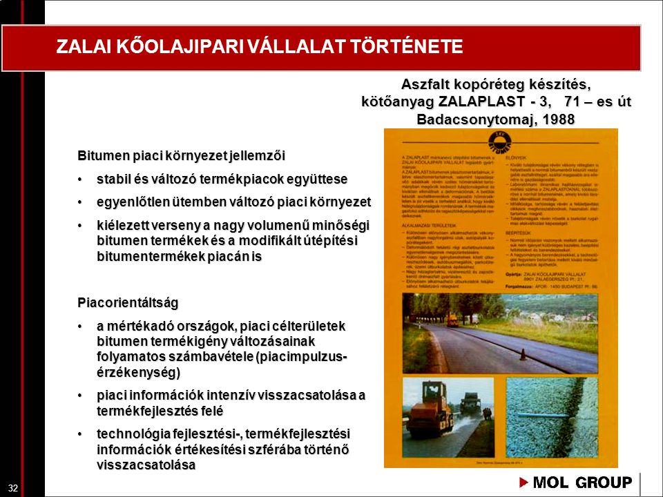 32 ZALAI KŐOLAJIPARI VÁLLALAT TÖRTÉNETE Aszfalt kopóréteg készítés, kötőanyag ZALAPLAST - 3, 71 – es út Badacsonytomaj, 1988 Bitumen piaci környezet j