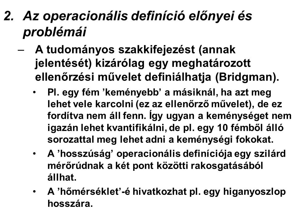 2.Az operacionális definíció előnyei és problémái –A tudományos szakkifejezést (annak jelentését) kizárólag egy meghatározott ellenőrzési művelet definiálhatja (Bridgman).