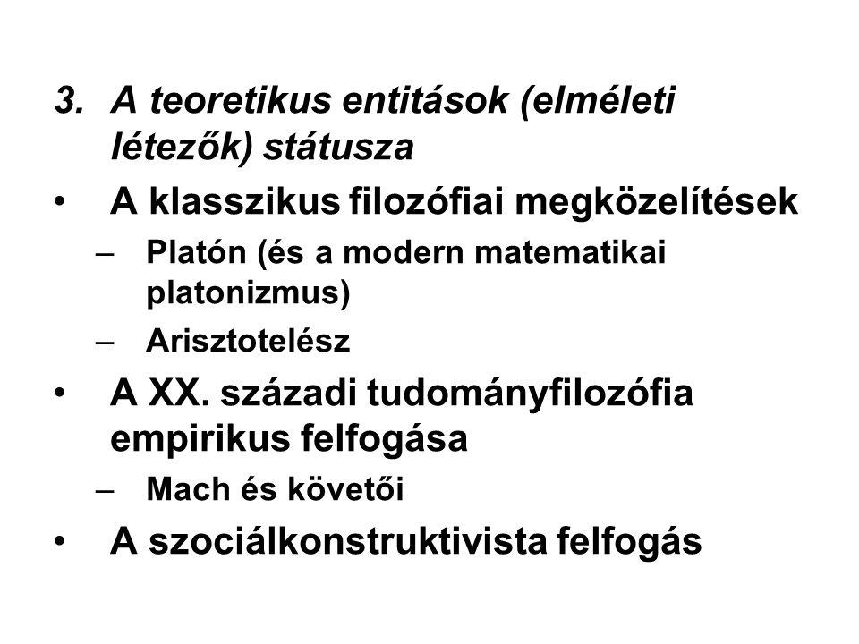 3.A teoretikus entitások (elméleti létezők) státusza A klasszikus filozófiai megközelítések –Platón (és a modern matematikai platonizmus) –Arisztotelész A XX.