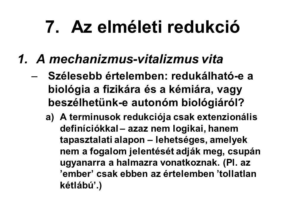 7.Az elméleti redukció 1.A mechanizmus-vitalizmus vita –Szélesebb értelemben: redukálható-e a biológia a fizikára és a kémiára, vagy beszélhetünk-e autonóm biológiáról.