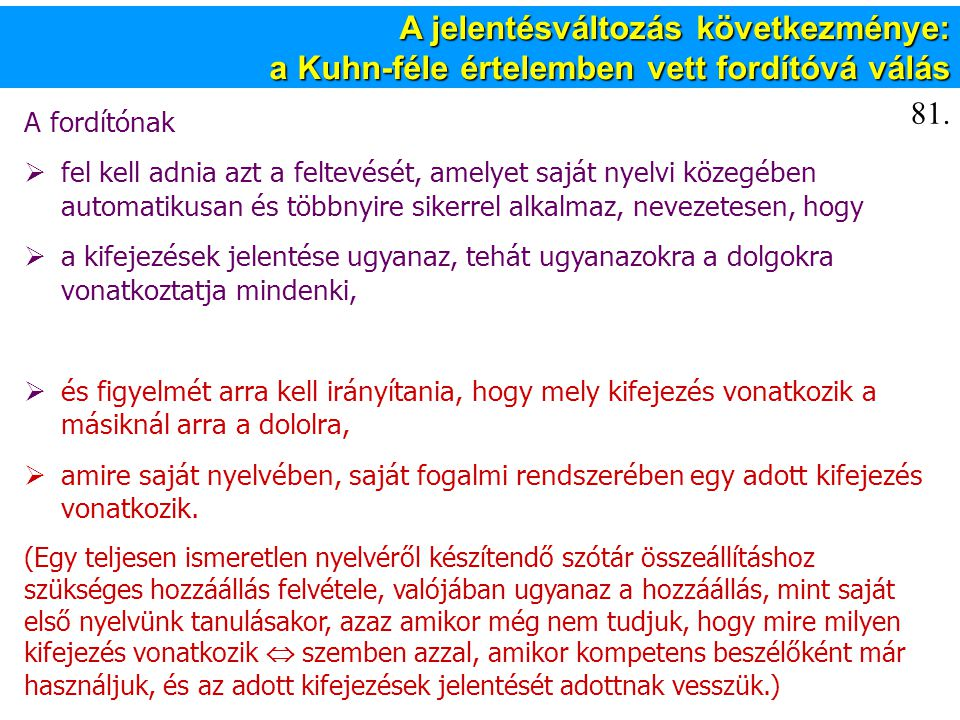 A jelentésváltozás következménye: a Kuhn-féle értelemben vett fordítóvá válás A fordítónak  fel kell adnia azt a feltevését, amelyet saját nyelvi közegében automatikusan és többnyire sikerrel alkalmaz, nevezetesen, hogy  a kifejezések jelentése ugyanaz, tehát ugyanazokra a dolgokra vonatkoztatja mindenki,  és figyelmét arra kell irányítania, hogy mely kifejezés vonatkozik a másiknál arra a dololra,  amire saját nyelvében, saját fogalmi rendszerében egy adott kifejezés vonatkozik.