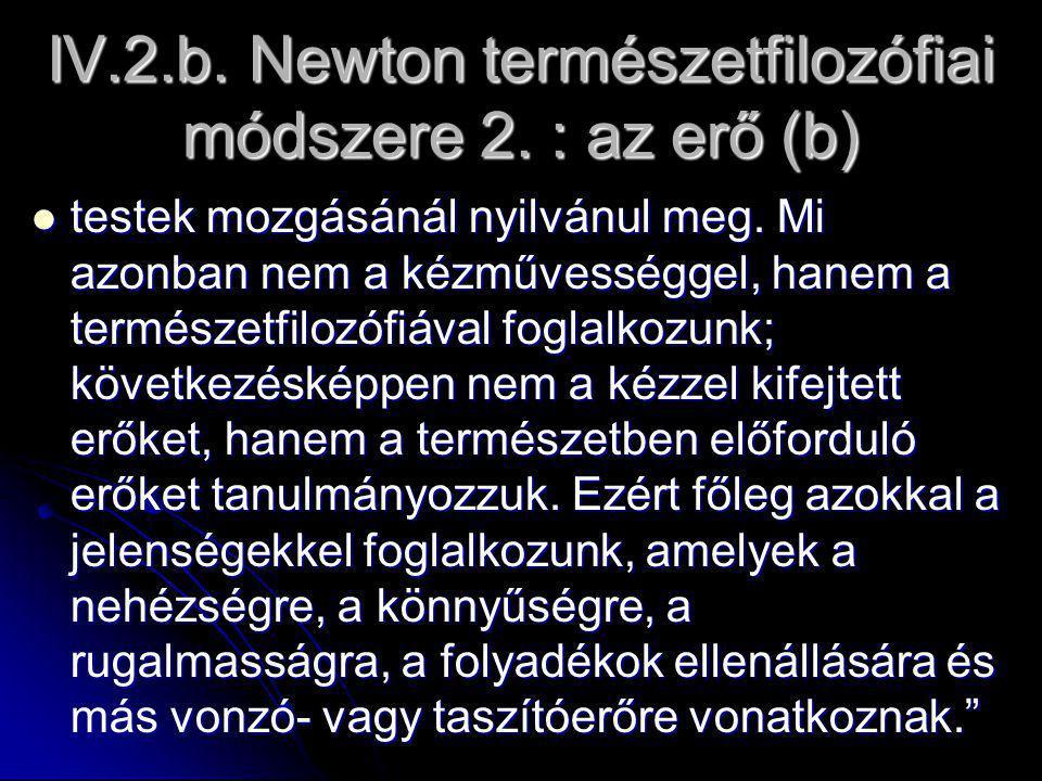 IV.2.b. Newton természetfilozófiai módszere 2. : az erő (b) testek mozgásánál nyilvánul meg.
