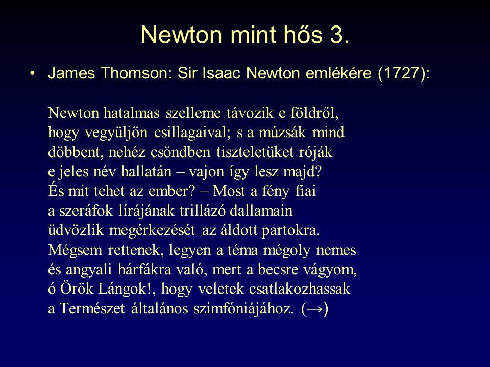 Newton mint hős 3. James Thomson: Sir Isaac Newton emlékére (1727): Newton hatalmas szelleme távozik e földről, hogy vegyüljön csillagaival; s a múzsá