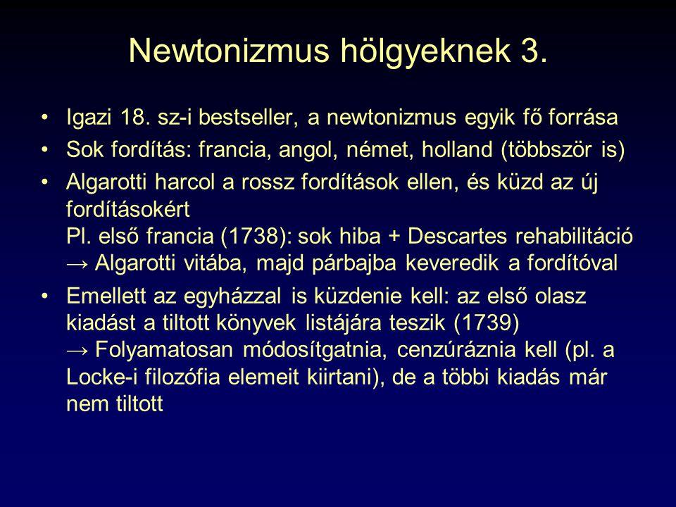 Newtonizmus hölgyeknek 3. Igazi 18. sz-i bestseller, a newtonizmus egyik fő forrása Sok fordítás: francia, angol, német, holland (többször is) Algarot