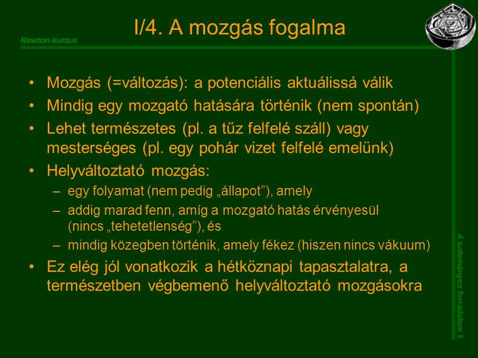 I/4. A mozgás fogalma Mozgás (=változás): a potenciális aktuálissá válik Mindig egy mozgató hatására történik (nem spontán) Lehet természetes (pl. a t