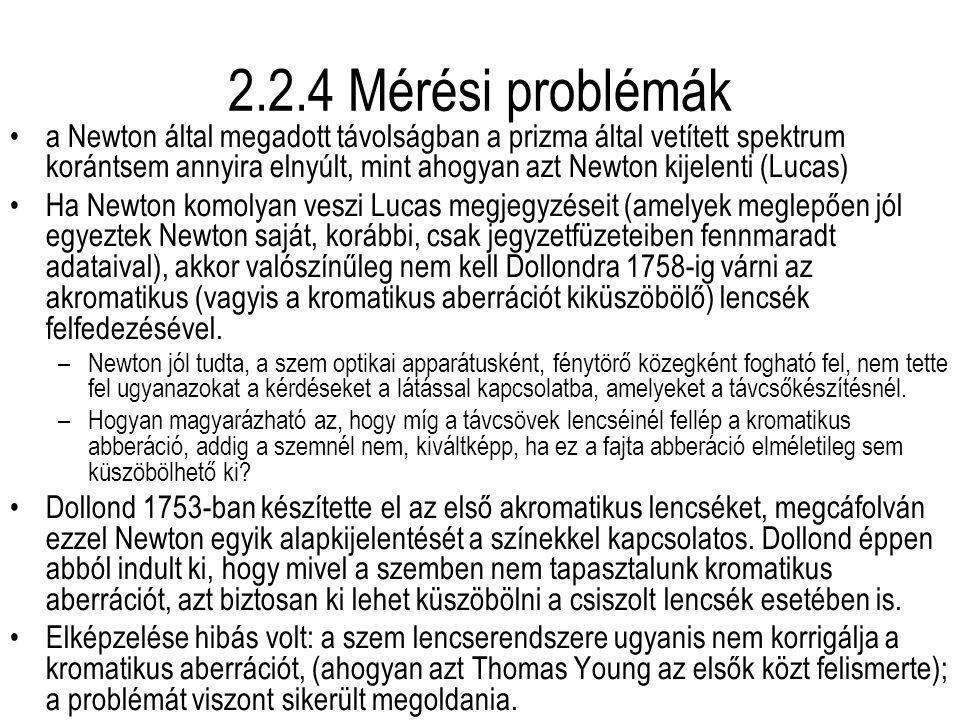 2.2.4 Mérési problémák a Newton által megadott távolságban a prizma által vetített spektrum korántsem annyira elnyúlt, mint ahogyan azt Newton kijelenti (Lucas) Ha Newton komolyan veszi Lucas megjegyzéseit (amelyek meglepően jól egyeztek Newton saját, korábbi, csak jegyzetfüzeteiben fennmaradt adataival), akkor valószínűleg nem kell Dollondra 1758-ig várni az akromatikus (vagyis a kromatikus aberrációt kiküszöbölő) lencsék felfedezésével.