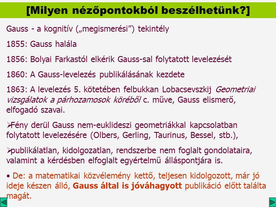 """Gauss - a kognitív (""""megismerési ) tekintély 1855: Gauss halála 1856: Bolyai Farkastól elkérik Gauss-sal folytatott levelezését 1860: A Gauss-levelezés publikálásának kezdete 1863: A levelezés 5."""