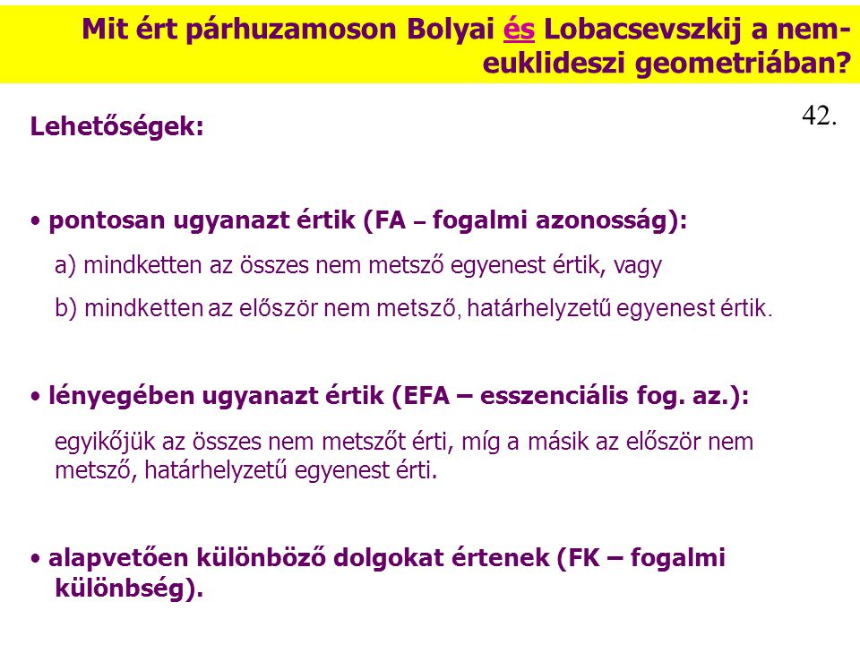 Mit ért párhuzamoson Bolyai és Lobacsevszkij a nem- euklideszi geometriában? Lehetőségek: pontosan ugyanazt értik (FA – fogalmi azonosság): a) mindket