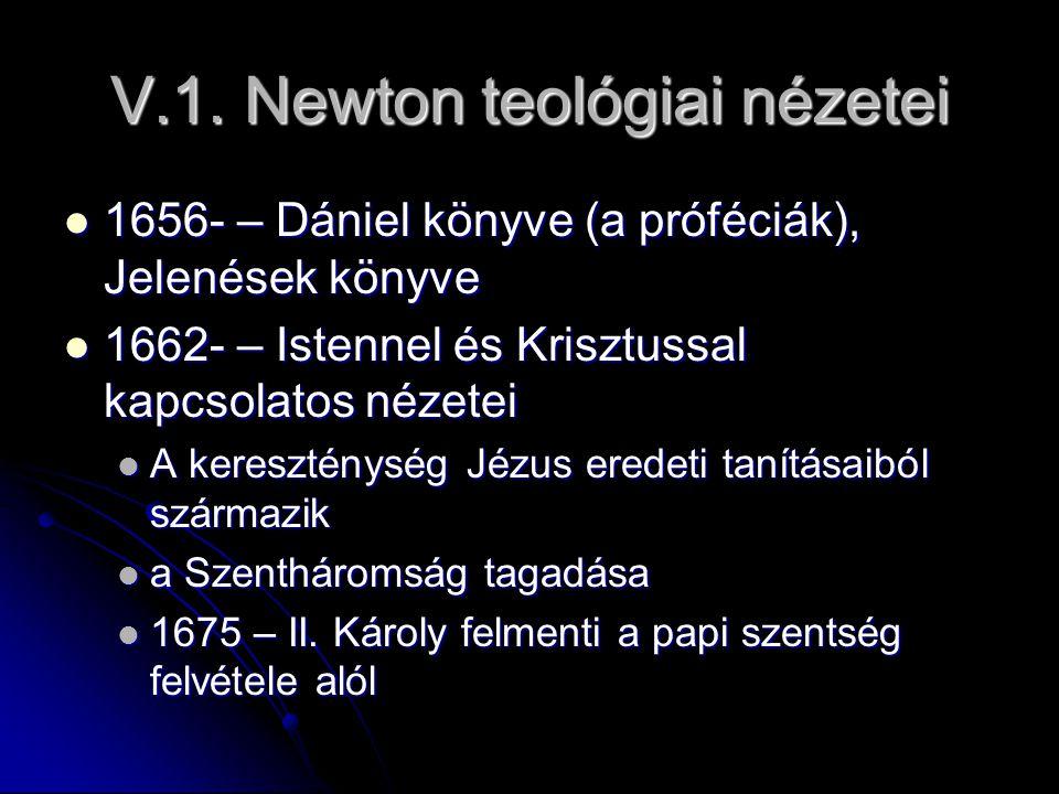 V.1. Newton teológiai nézetei 1656- – Dániel könyve (a próféciák), Jelenések könyve 1656- – Dániel könyve (a próféciák), Jelenések könyve 1662- – Iste