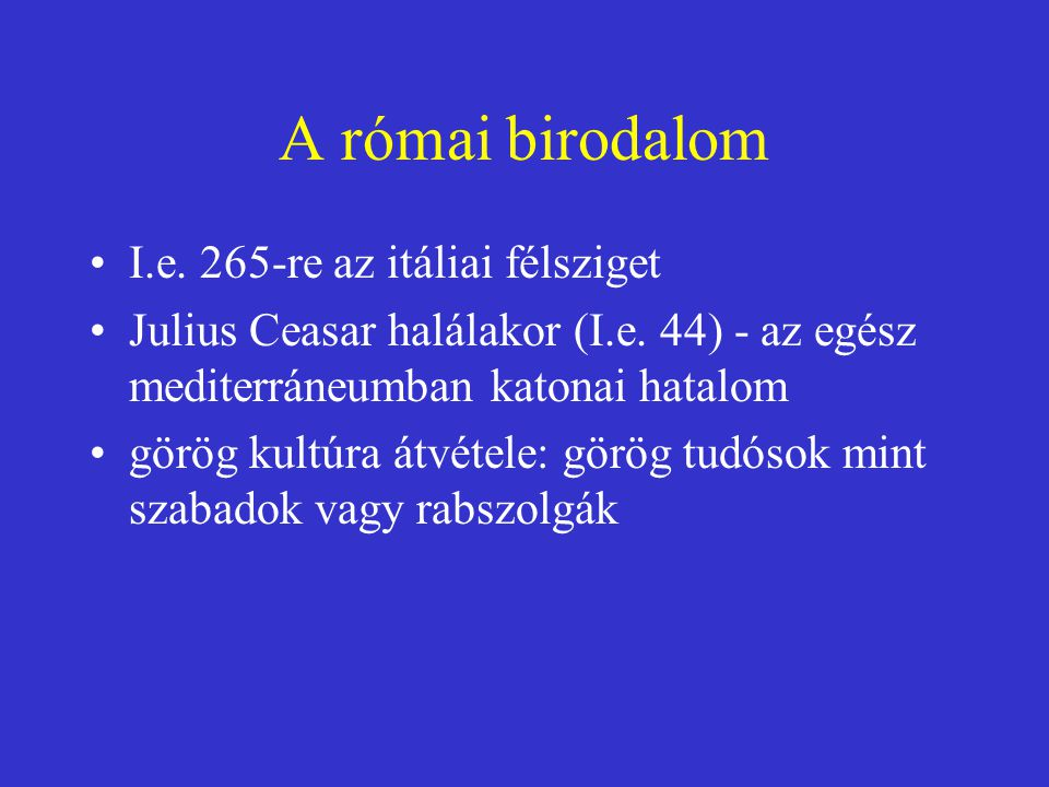 A római birodalom I.e. 265-re az itáliai félsziget Julius Ceasar halálakor (I.e. 44) - az egész mediterráneumban katonai hatalom görög kultúra átvétel