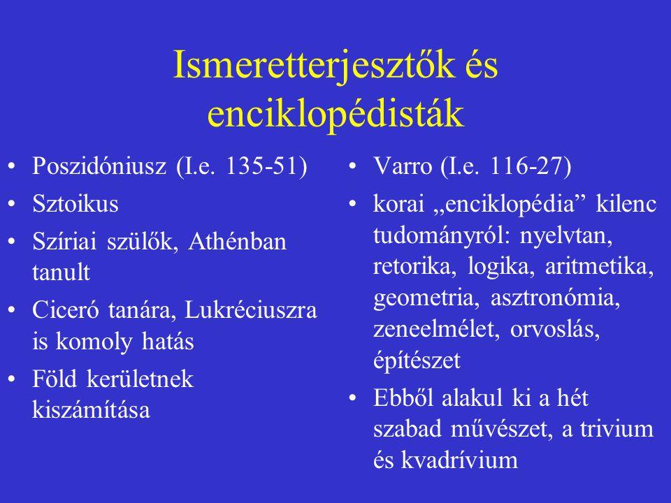 Ismeretterjesztők és enciklopédisták Poszidóniusz (I.e. 135-51) Sztoikus Szíriai szülők, Athénban tanult Ciceró tanára, Lukréciuszra is komoly hatás F