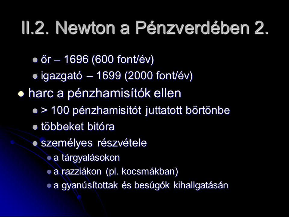 II.2. Newton a Pénzverdében 2. őr – 1696 (600 font/év) őr – 1696 (600 font/év) igazgató – 1699 (2000 font/év) igazgató – 1699 (2000 font/év) harc a pé