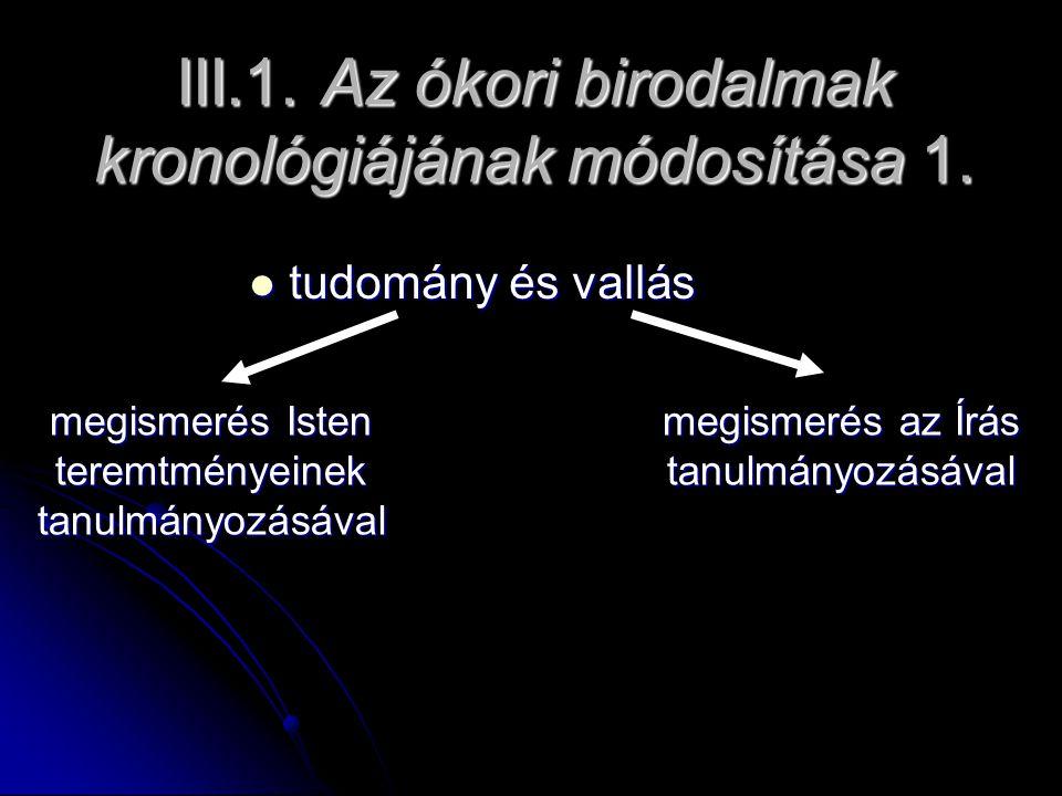 III.1. Az ókori birodalmak kronológiájának módosítása 1. tudomány és vallás tudomány és vallás megismerés Isten teremtményeinek tanulmányozásával megi