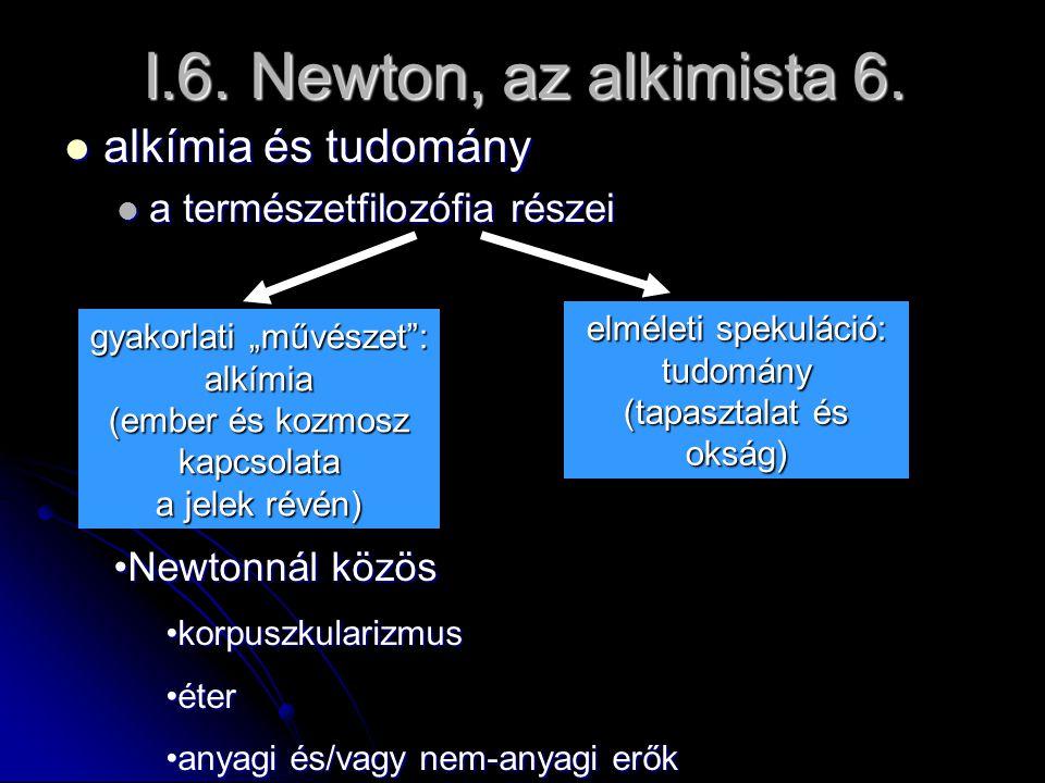 I.6. Newton, az alkimista 6. alkímia és tudomány alkímia és tudomány a természetfilozófia részei a természetfilozófia részei elméleti spekuláció: tudo