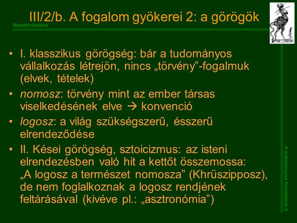 """III/2/b. A fogalom gyökerei 2: a görögök I. klasszikus görögség: bár a tudományos vállalkozás létrejön, nincs """"törvény""""-fogalmuk (elvek, tételek) nomo"""