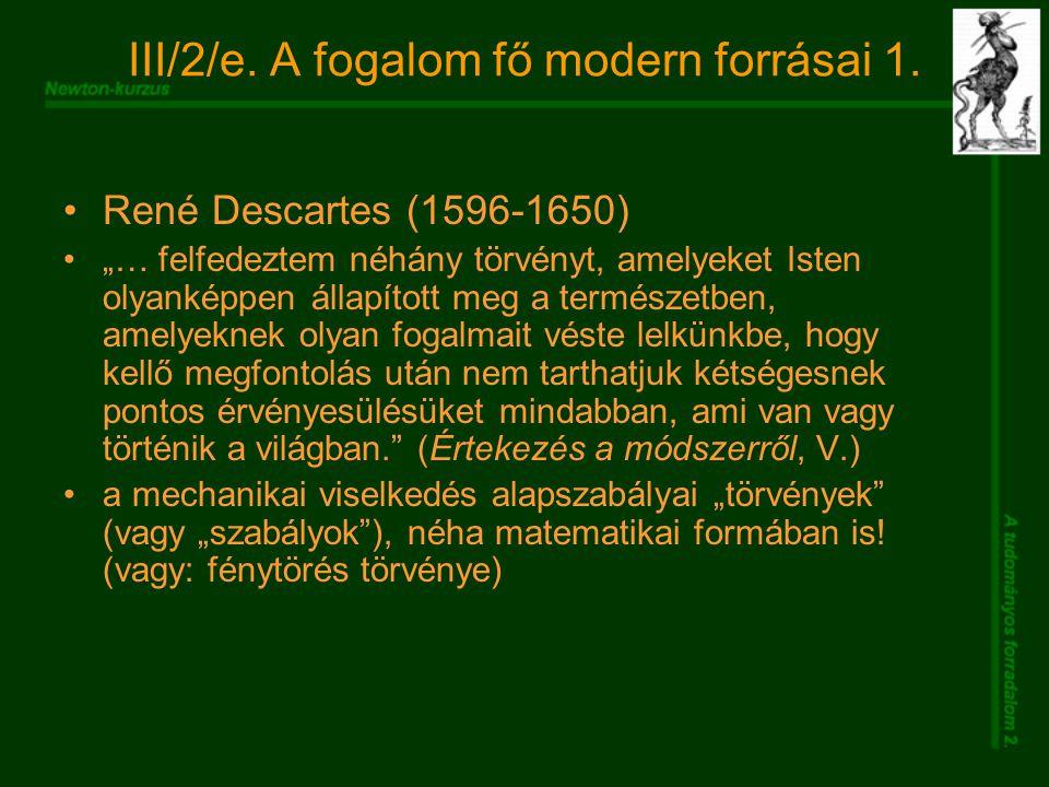 """III/2/e. A fogalom fő modern forrásai 1. René Descartes (1596-1650) """"… felfedeztem néhány törvényt, amelyeket Isten olyanképpen állapított meg a termé"""