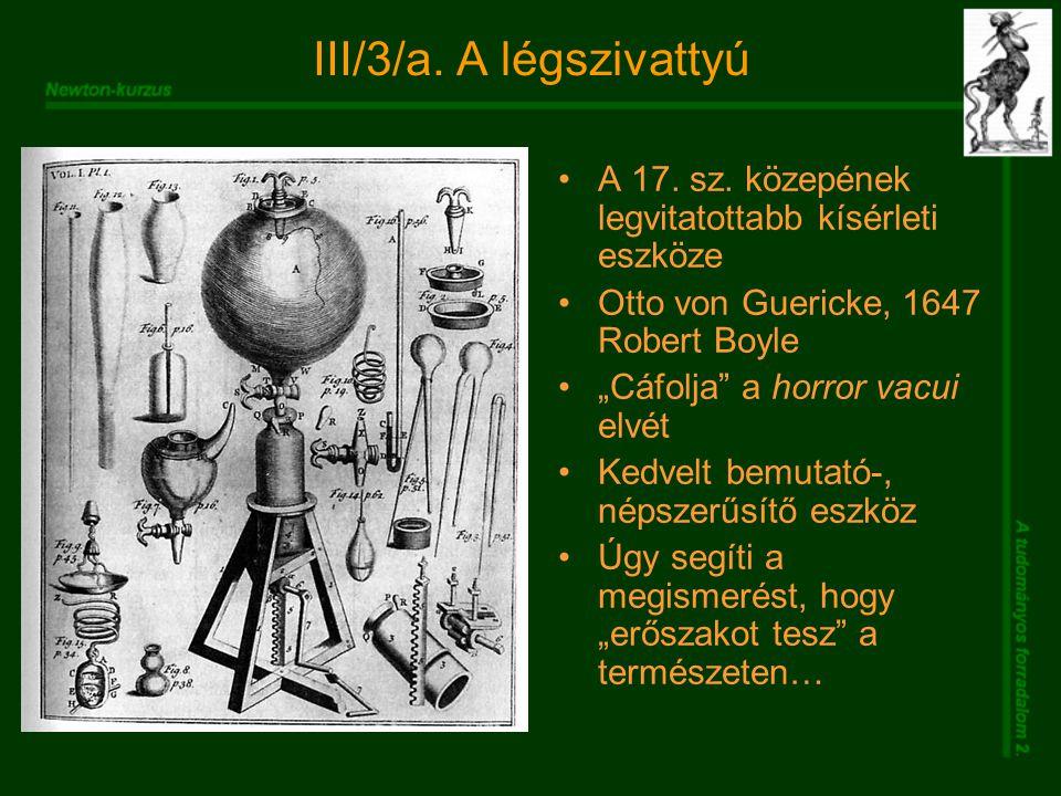 """III/3/a. A légszivattyú A 17. sz. közepének legvitatottabb kísérleti eszköze Otto von Guericke, 1647 Robert Boyle """"Cáfolja"""" a horror vacui elvét Kedve"""
