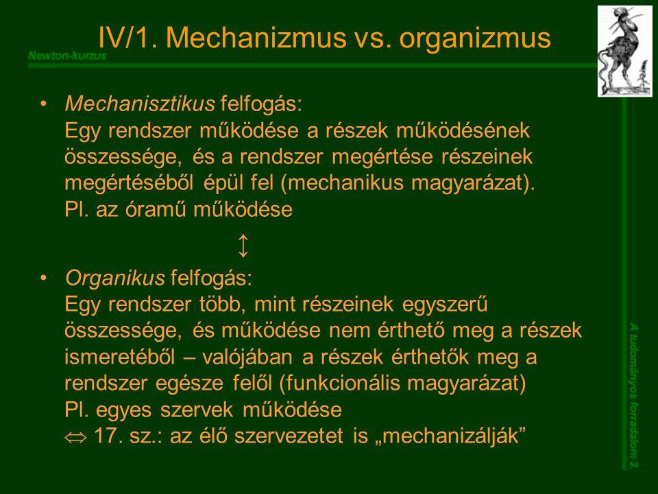 IV/1. Mechanizmus vs. organizmus Mechanisztikus felfogás: Egy rendszer működése a részek működésének összessége, és a rendszer megértése részeinek meg