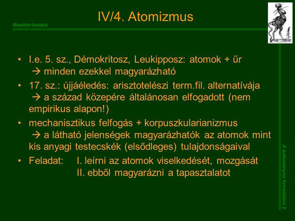 IV/4. Atomizmus I.e. 5. sz., Démokritosz, Leukipposz: atomok + űr  minden ezekkel magyarázható 17. sz.: újjáéledés: arisztotelészi term.fil. alternat