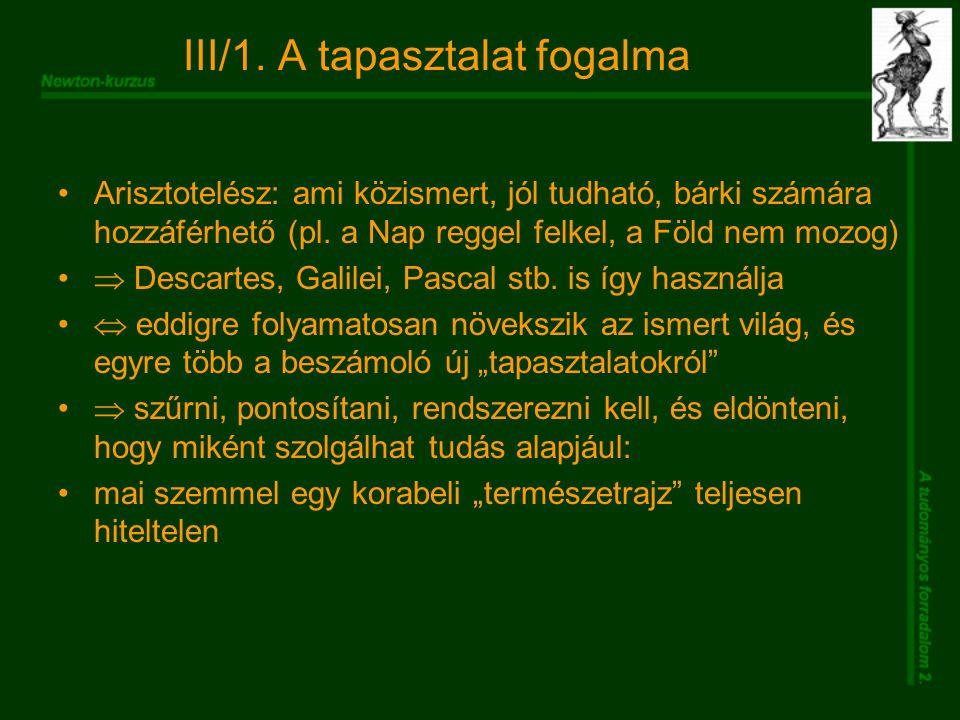III/1. A tapasztalat fogalma Arisztotelész: ami közismert, jól tudható, bárki számára hozzáférhető (pl. a Nap reggel felkel, a Föld nem mozog)  Desca