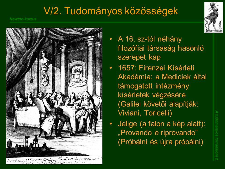 V/2. Tudományos közösségek A 16. sz-tól néhány filozófiai társaság hasonló szerepet kap 1657: Firenzei Kísérleti Akadémia: a Mediciek által támogatott