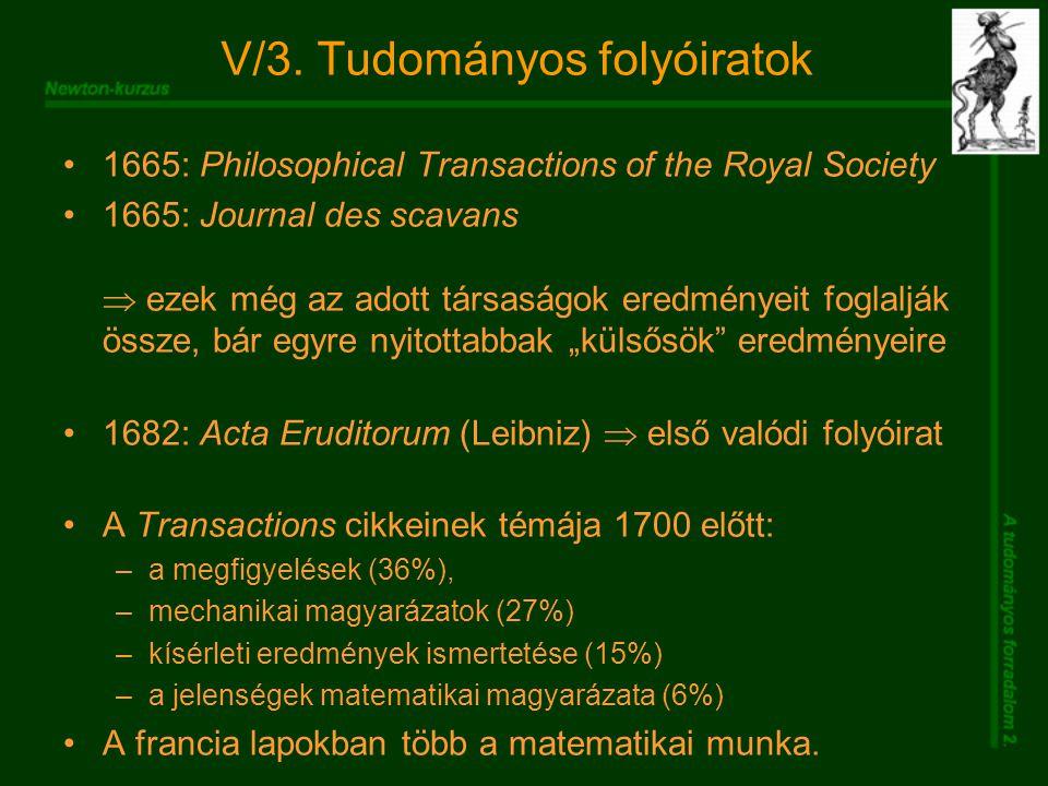V/3. Tudományos folyóiratok 1665: Philosophical Transactions of the Royal Society 1665: Journal des scavans  ezek még az adott társaságok eredményeit