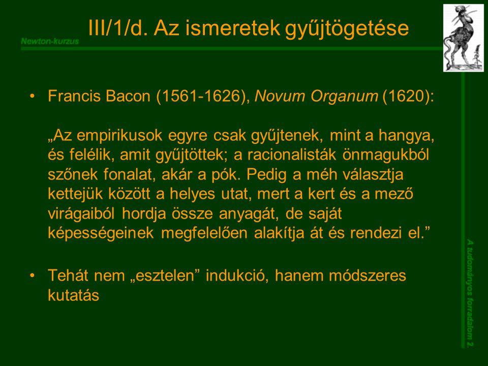 """III/1/d. Az ismeretek gyűjtögetése Francis Bacon (1561-1626), Novum Organum (1620): """"Az empirikusok egyre csak gyűjtenek, mint a hangya, és felélik, a"""