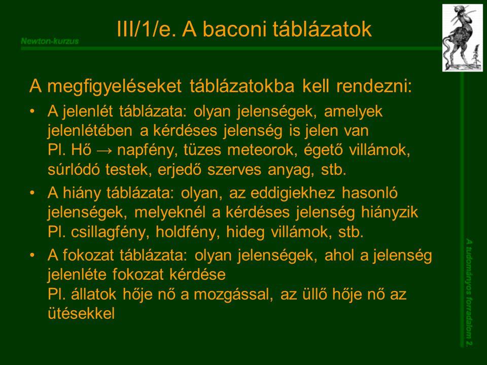 III/1/e. A baconi táblázatok A megfigyeléseket táblázatokba kell rendezni: A jelenlét táblázata: olyan jelenségek, amelyek jelenlétében a kérdéses jel