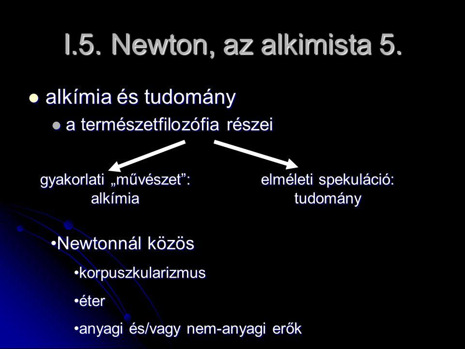 I.5. Newton, az alkimista 5. alkímia és tudomány alkímia és tudomány a természetfilozófia részei a természetfilozófia részei elméleti spekuláció: tudo