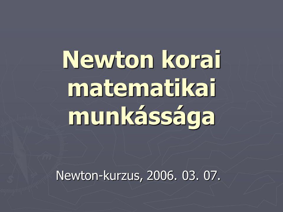 Newton korai matematikai munkássága Newton-kurzus, 2006. 03. 07.