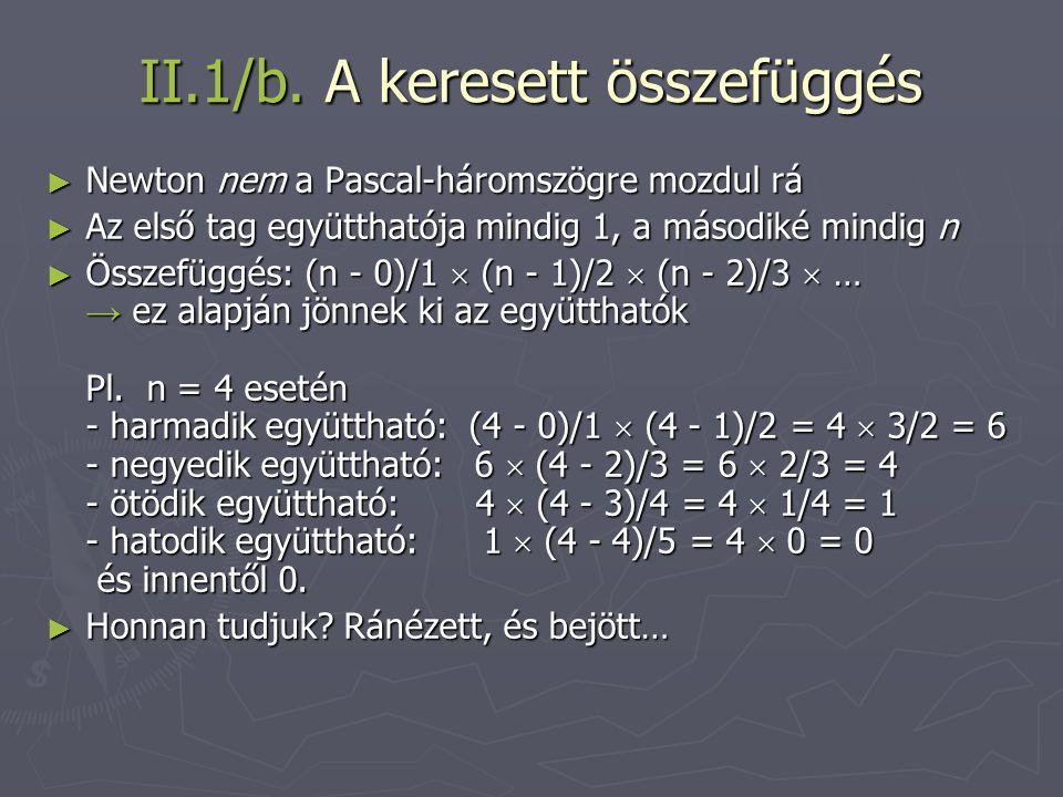 II.1/b. A keresett összefüggés ► Newton nem a Pascal-háromszögre mozdul rá ► Az első tag együtthatója mindig 1, a másodiké mindig n ► Összefüggés: (n