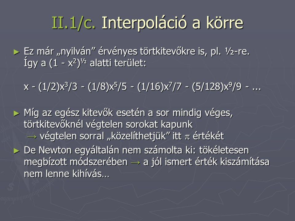"""II.1/c. Interpoláció a körre ► Ez már """"nyilván"""" érvényes törtkitevőkre is, pl. ½-re. Így a (1 - x 2 ) ½ alatti terület: x - (1/2)x 3 /3 - (1/8)x 5 /5"""