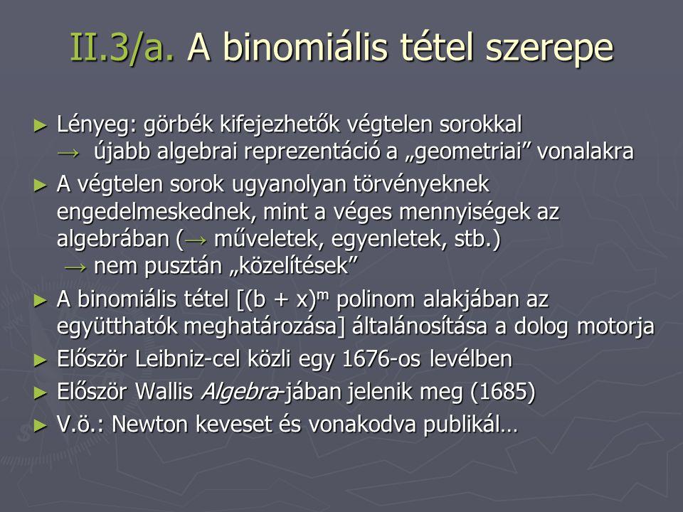 """II.3/a. A binomiális tétel szerepe ► Lényeg: görbék kifejezhetők végtelen sorokkal → újabb algebrai reprezentáció a """"geometriai"""" vonalakra ► A végtele"""