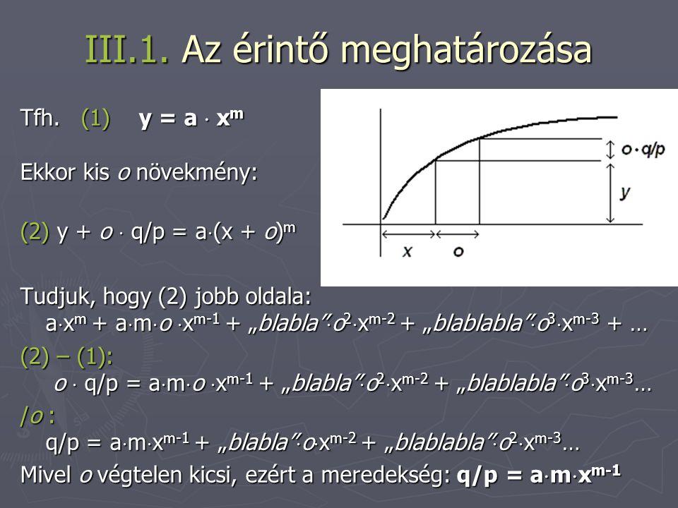 III.1. Az érintő meghatározása Tfh. (1) y = a  x m Ekkor kis o növekmény: (2) y + o  q/p = a  (x + o) m Tudjuk, hogy (2) jobb oldala: a  x m + a 