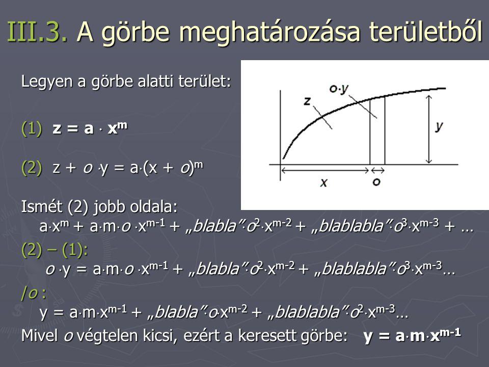 III.3. A görbe meghatározása területből Legyen a görbe alatti terület: (1) z = a  x m (2) z + o  y = a  (x + o) m Ismét (2) jobb oldala: a  x m +