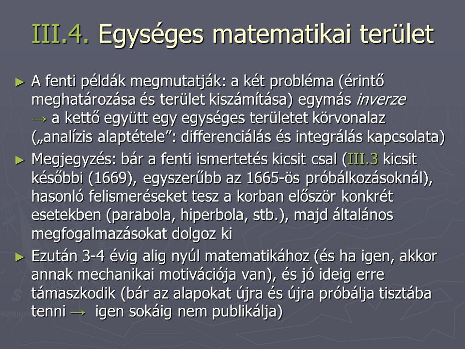 III.4. Egységes matematikai terület ► A fenti példák megmutatják: a két probléma (érintő meghatározása és terület kiszámítása) egymás inverze → a kett