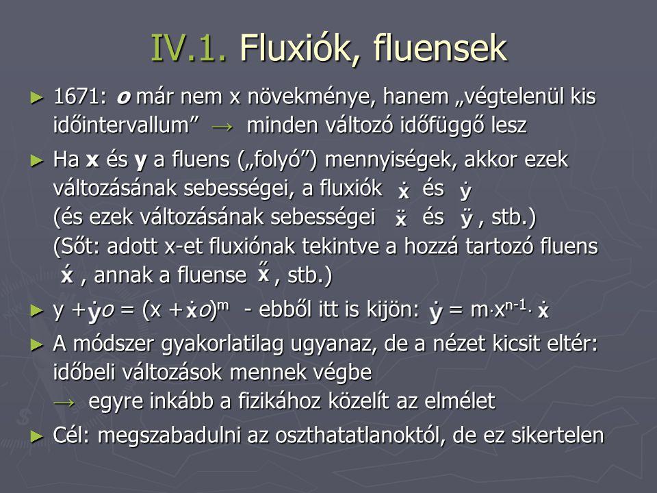 """IV.1. Fluxiók, fluensek ► 1671: o már nem x növekménye, hanem """"végtelenül kis időintervallum"""" → minden változó időfüggő lesz ► Ha x és y a fluens (""""fo"""