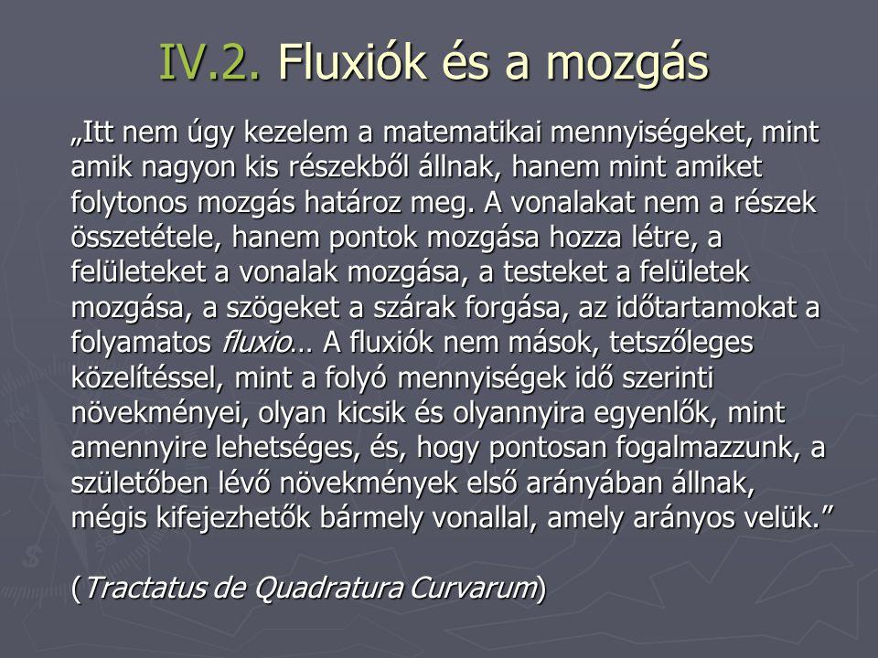 """IV.2. Fluxiók és a mozgás """"Itt nem úgy kezelem a matematikai mennyiségeket, mint amik nagyon kis részekből állnak, hanem mint amiket folytonos mozgás"""