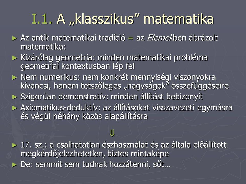 """I.1. A """"klasszikus"""" matematika ► Az antik matematikai tradíció = az Elemekben ábrázolt matematika: ► Kizárólag geometria: minden matematikai probléma"""