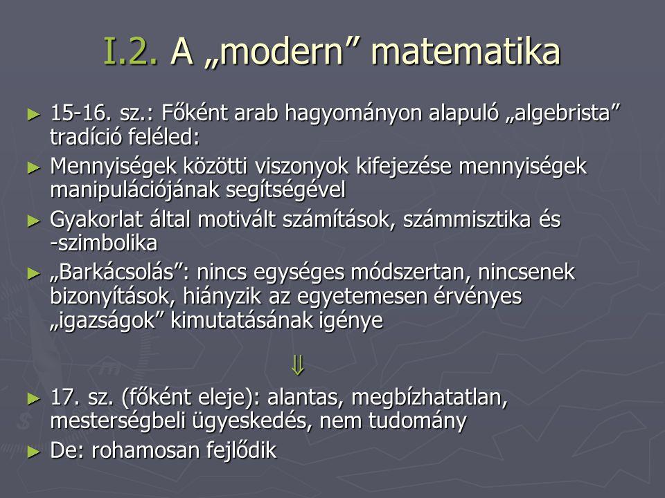 """I.2. A """"modern"""" matematika ► 15-16. sz.: Főként arab hagyományon alapuló """"algebrista"""" tradíció feléled: ► Mennyiségek közötti viszonyok kifejezése men"""