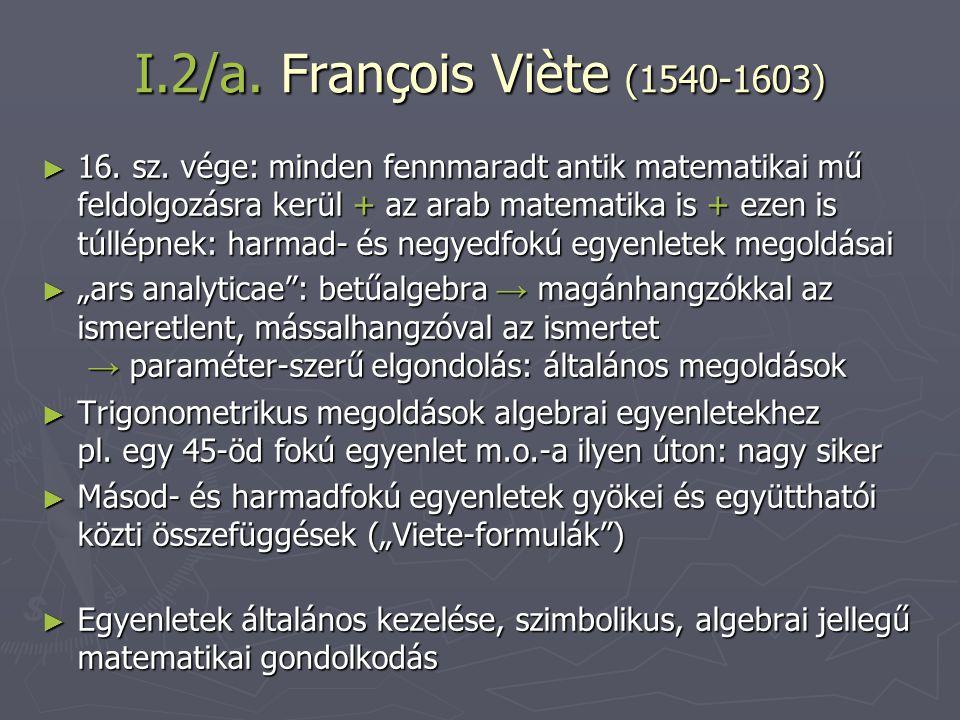 I.2/a. François Viète (1540-1603) ► 16. sz. vége: minden fennmaradt antik matematikai mű feldolgozásra kerül + az arab matematika is + ezen is túllépn