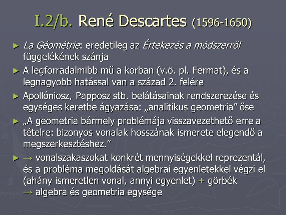 I.2/b. René Descartes (1596-1650) ► La Géométrie: eredetileg az Értekezés a módszerről függelékének szánja ► A legforradalmibb mű a korban (v.ö. pl. F