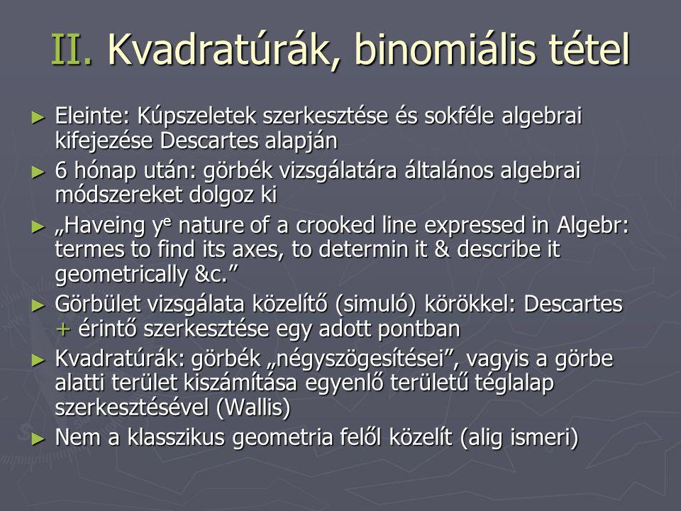 II. Kvadratúrák, binomiális tétel ► Eleinte: Kúpszeletek szerkesztése és sokféle algebrai kifejezése Descartes alapján ► 6 hónap után: görbék vizsgála