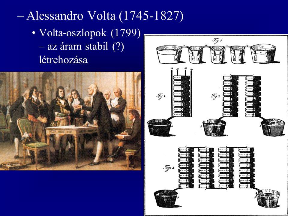 –Alessandro Volta (1745-1827) Volta-oszlopok (1799) – az áram stabil (?) létrehozása
