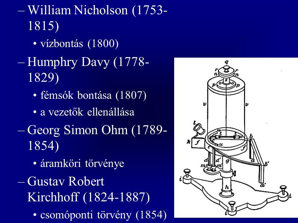 –William Nicholson (1753- 1815) vízbontás (1800) –Humphry Davy (1778- 1829) fémsók bontása (1807) a vezetők ellenállása –Georg Simon Ohm (1789- 1854) áramköri törvénye –Gustav Robert Kirchhoff (1824-1887) csomóponti törvény (1854)