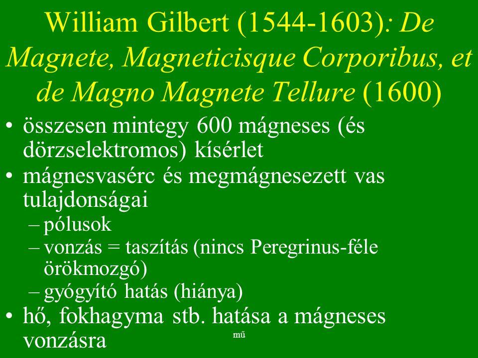 mű William Gilbert (1544-1603): De Magnete, Magneticisque Corporibus, et de Magno Magnete Tellure (1600) összesen mintegy 600 mágneses (és dörzselektromos) kísérlet mágnesvasérc és megmágnesezett vas tulajdonságai –pólusok –vonzás = taszítás (nincs Peregrinus-féle örökmozgó) –gyógyító hatás (hiánya) hő, fokhagyma stb.